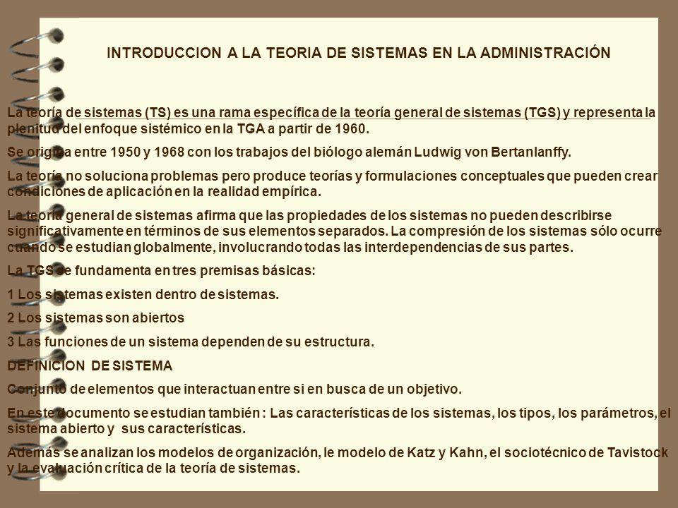 INTRODUCCION A LA TEORIA DE SISTEMAS EN LA ADMINISTRACIÓN La teoría de sistemas (TS) es una rama específica de la teoría general de sistemas (TGS) y r