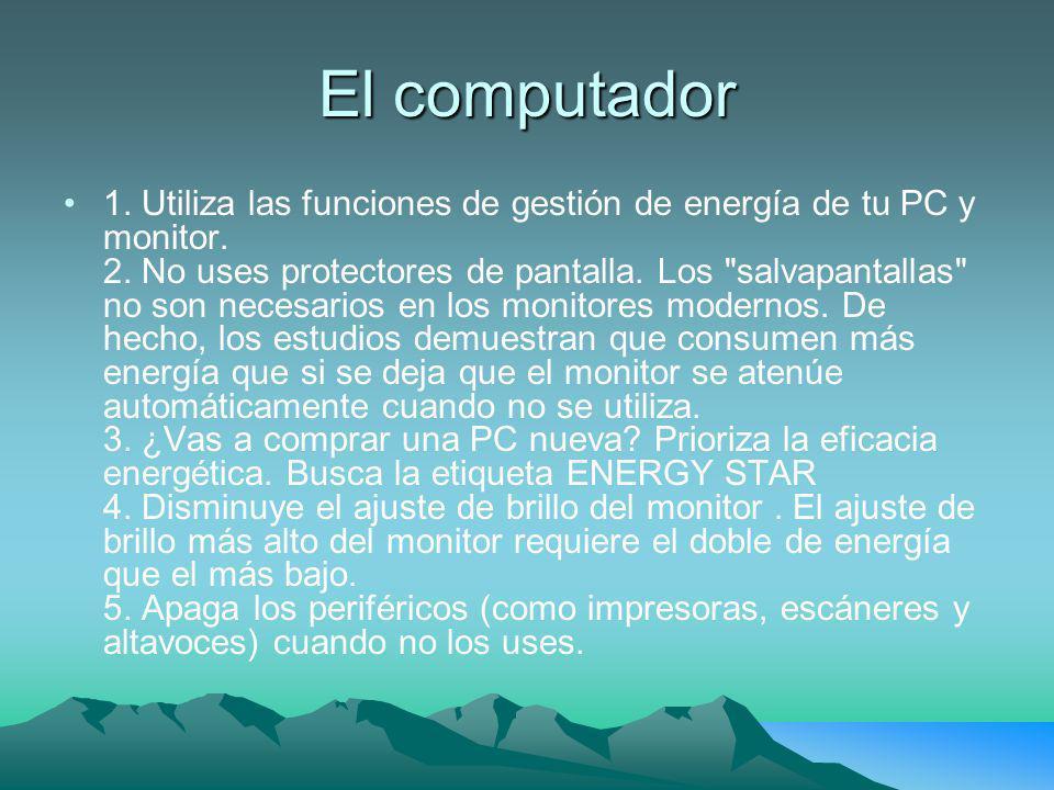 El computador 1. Utiliza las funciones de gestión de energía de tu PC y monitor. 2. No uses protectores de pantalla. Los