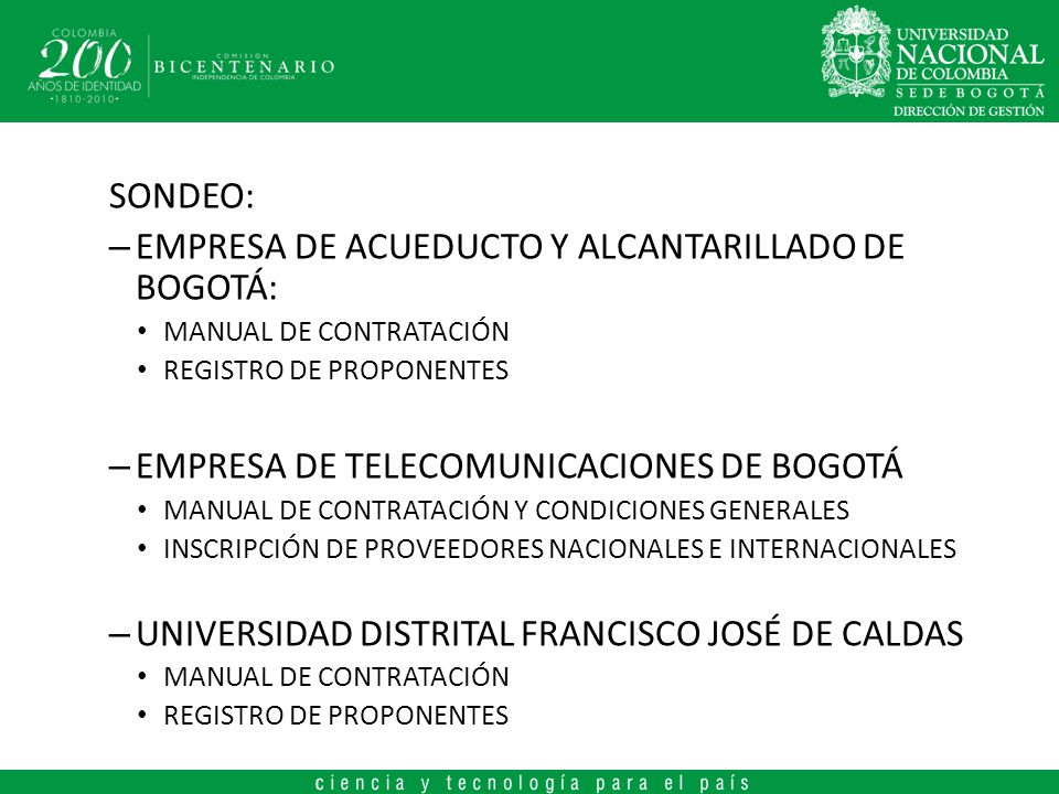 SONDEO: – EMPRESA DE ACUEDUCTO Y ALCANTARILLADO DE BOGOTÁ: MANUAL DE CONTRATACIÓN REGISTRO DE PROPONENTES – EMPRESA DE TELECOMUNICACIONES DE BOGOTÁ MANUAL DE CONTRATACIÓN Y CONDICIONES GENERALES INSCRIPCIÓN DE PROVEEDORES NACIONALES E INTERNACIONALES – UNIVERSIDAD DISTRITAL FRANCISCO JOSÉ DE CALDAS MANUAL DE CONTRATACIÓN REGISTRO DE PROPONENTES