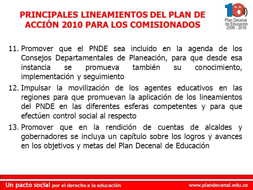 www.plandecenal.edu.co Un pacto social por el derecho a la educación PRINCIPALES LINEAMIENTOS DEL PLAN DE ACCIÓN 2010 PARA LOS COMISIONADOS 11.Promove
