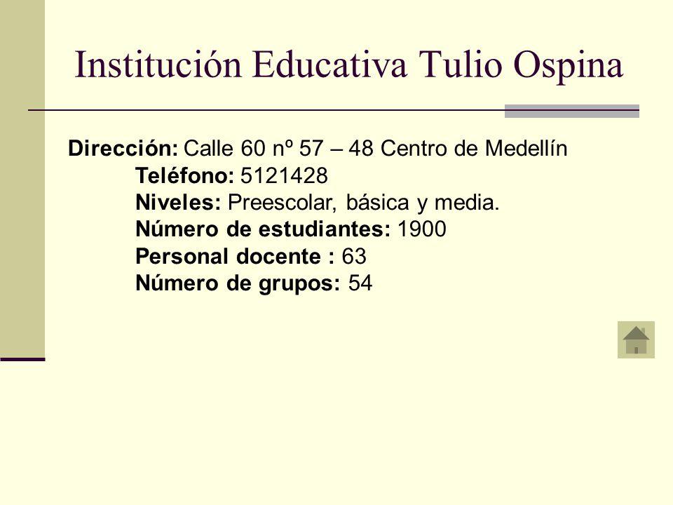 Institución Educativa Tulio Ospina Dirección: Calle 60 nº 57 – 48 Centro de Medellín Teléfono: 5121428 Niveles: Preescolar, básica y media.