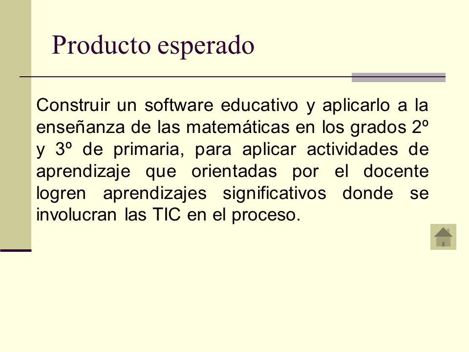 Producto esperado Construir un software educativo y aplicarlo a la enseñanza de las matemáticas en los grados 2º y 3º de primaria, para aplicar actividades de aprendizaje que orientadas por el docente logren aprendizajes significativos donde se involucran las TIC en el proceso.