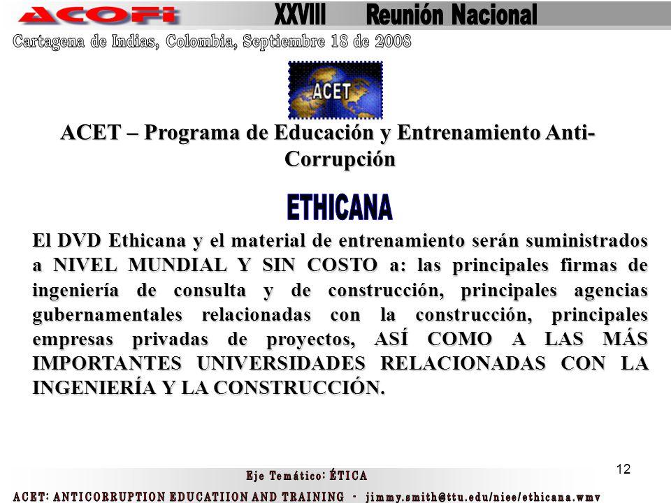 12 ACET – Programa de Educación y Entrenamiento Anti- Corrupción El DVD Ethicana y el material de entrenamiento serán suministrados a NIVEL MUNDIAL Y