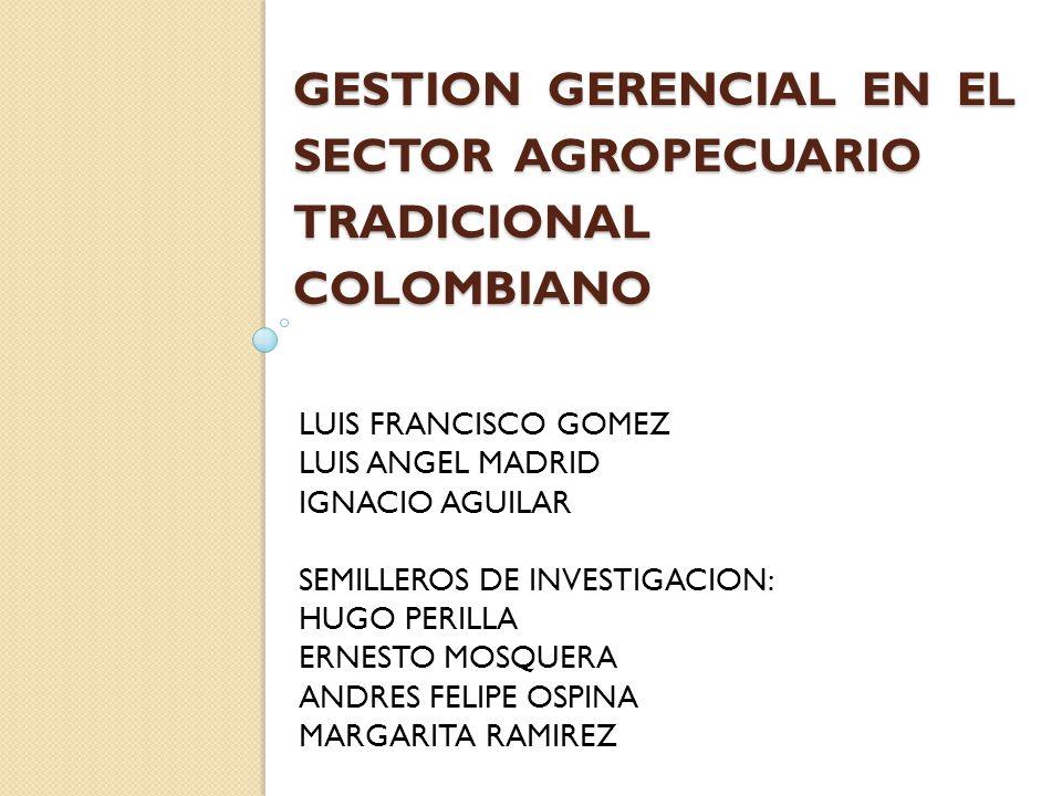 GESTION GERENCIAL EN EL SECTOR AGROPECUARIO TRADICIONAL COLOMBIANO LUIS FRANCISCO GOMEZ LUIS ANGEL MADRID IGNACIO AGUILAR SEMILLEROS DE INVESTIGACION: