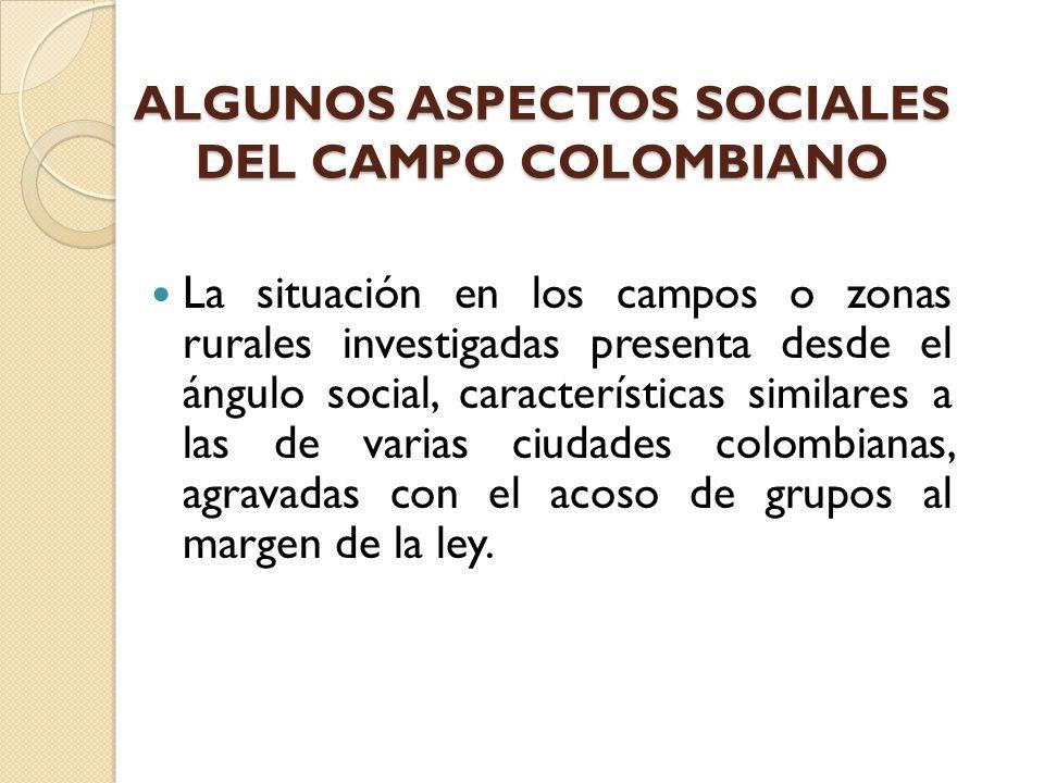 ALGUNOS ASPECTOS SOCIALES DEL CAMPO COLOMBIANO La situación en los campos o zonas rurales investigadas presenta desde el ángulo social, característica
