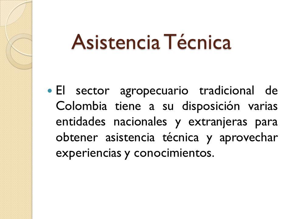 Asistencia Técnica El sector agropecuario tradicional de Colombia tiene a su disposición varias entidades nacionales y extranjeras para obtener asiste