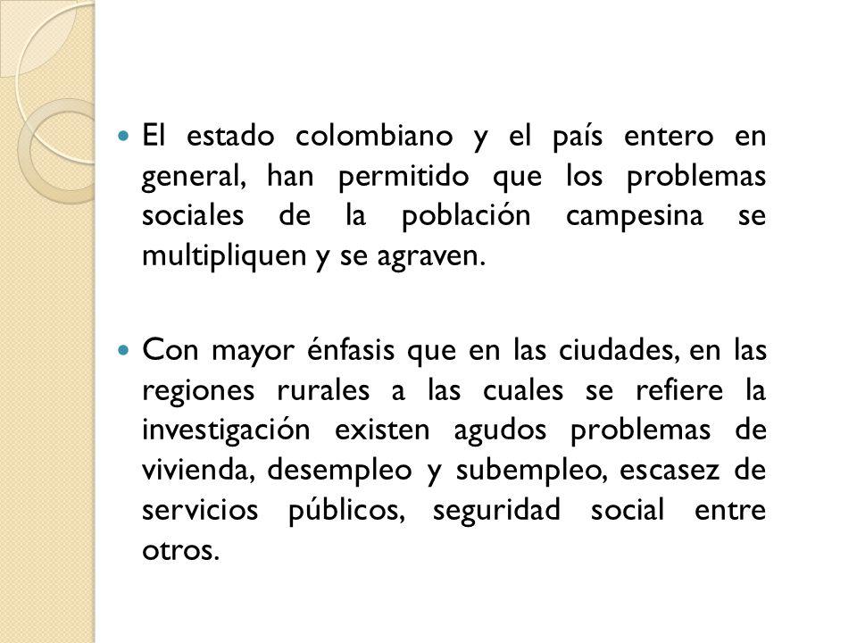 El estado colombiano y el país entero en general, han permitido que los problemas sociales de la población campesina se multipliquen y se agraven. Con