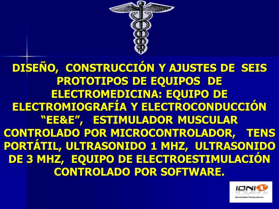 DISEÑO, CONSTRUCCIÓN Y AJUSTES DE SEIS PROTOTIPOS DE EQUIPOS DE ELECTROMEDICINA: EQUIPO DE ELECTROMIOGRAFÍA Y ELECTROCONDUCCIÓN EE&E, ESTIMULADOR MUSCULAR CONTROLADO POR MICROCONTROLADOR, TENS PORTÁTIL, ULTRASONIDO 1 MHZ, ULTRASONIDO DE 3 MHZ, EQUIPO DE ELECTROESTIMULACIÓN CONTROLADO POR SOFTWARE.