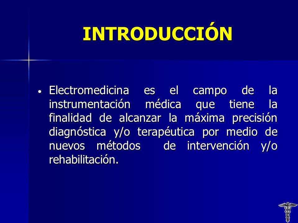 INTRODUCCIÓN Electromedicina es el campo de la instrumentación médica que tiene la finalidad de alcanzar la máxima precisión diagnóstica y/o terapéutica por medio de nuevos métodos de intervención y/o rehabilitación.