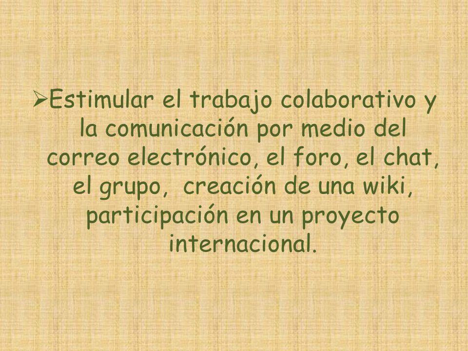 Estimular el trabajo colaborativo y la comunicación por medio del correo electrónico, el foro, el chat, el grupo, creación de una wiki, participación
