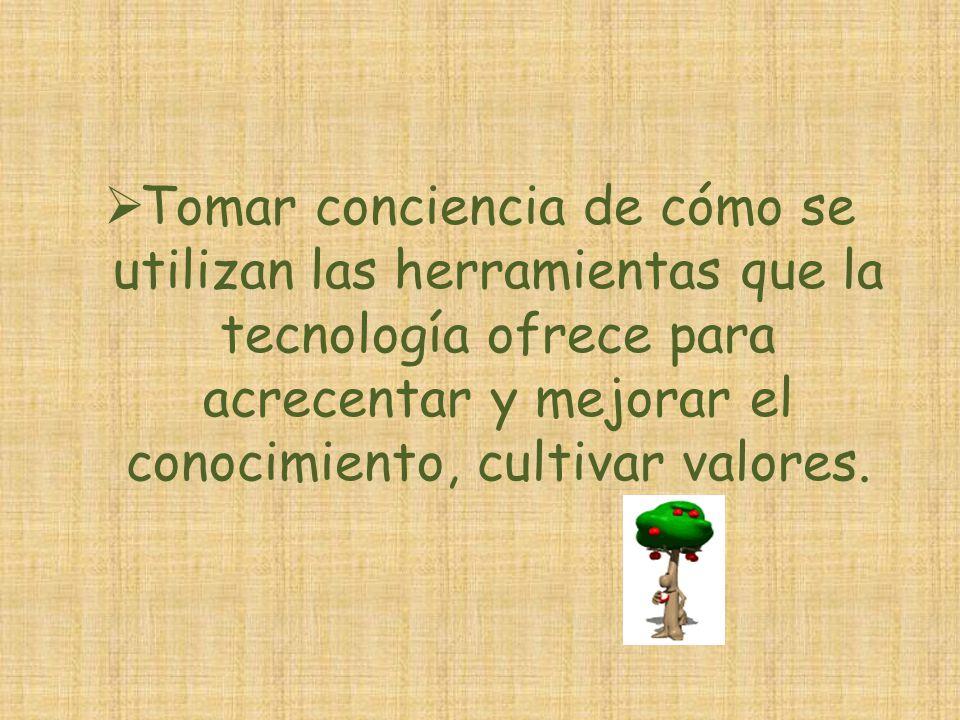 Tomar conciencia de cómo se utilizan las herramientas que la tecnología ofrece para acrecentar y mejorar el conocimiento, cultivar valores.