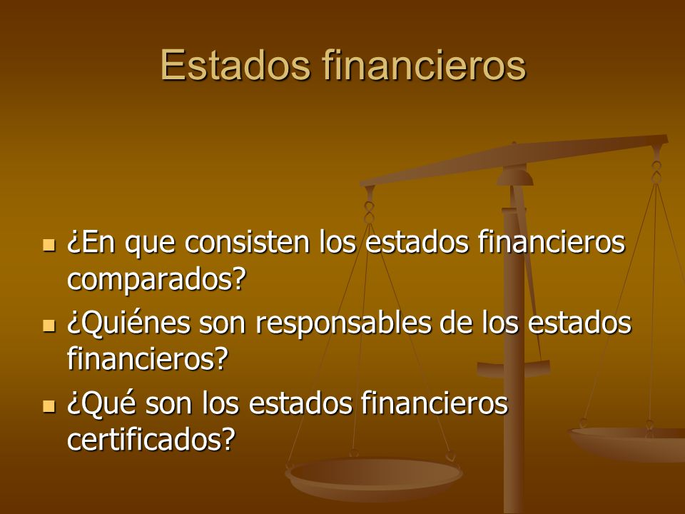 Estados financieros ¿En que consisten los estados financieros comparados? ¿En que consisten los estados financieros comparados? ¿Quiénes son responsab