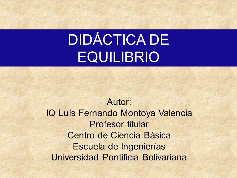 DIDÁCTICA DE EQUILIBRIO Autor: IQ Luís Fernando Montoya Valencia Profesor titular Centro de Ciencia Básica Escuela de Ingenierías Universidad Pontific