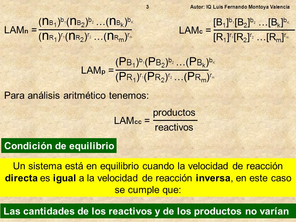 Autor: IQ Luis Fernando Montoya Valencia4 Como en el equilibrio, las cantidades de reactivos y productos no varían El valor de LAMc en el equilibrio es una constante y se identifica como Kc (Kc es el valor de LAMc en el equilibrio) Existen tablas con valores de Kc para diferentes reacciones, en función de la temperatura De igual manera, si la reacción es en fase gaseosa, el valor de LAMp en el equilibrio es una constante y se identifica como Kp (Kp es el valor de LAMp en el equilibrio) Existen tablas con valores de Kp para diferentes reacciones, en función de la temperatura