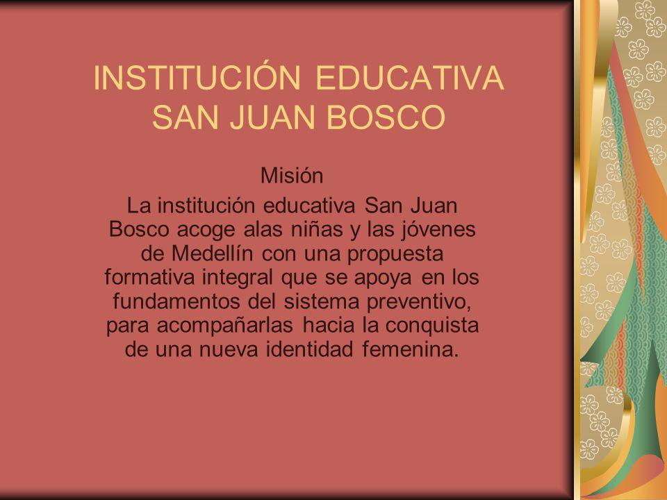 INSTITUCIÓN EDUCATIVA SAN JUAN BOSCO Misión La institución educativa San Juan Bosco acoge alas niñas y las jóvenes de Medellín con una propuesta formativa integral que se apoya en los fundamentos del sistema preventivo, para acompañarlas hacia la conquista de una nueva identidad femenina.