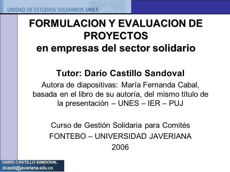 DARÍO CASTILLO SANDOVAL dcastil@javeriana.edu.co FORMULACION Y EVALUACION DE PROYECTOS en empresas del sector solidario Tutor: Darío Castillo Sandoval