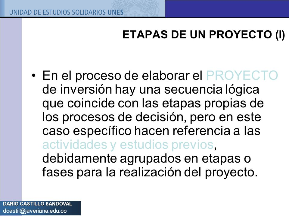 DARÍO CASTILLO SANDOVAL dcastil@javeriana.edu.co ETAPAS DE UN PROYECTO (I) En el proceso de elaborar el PROYECTO de inversión hay una secuencia lógica