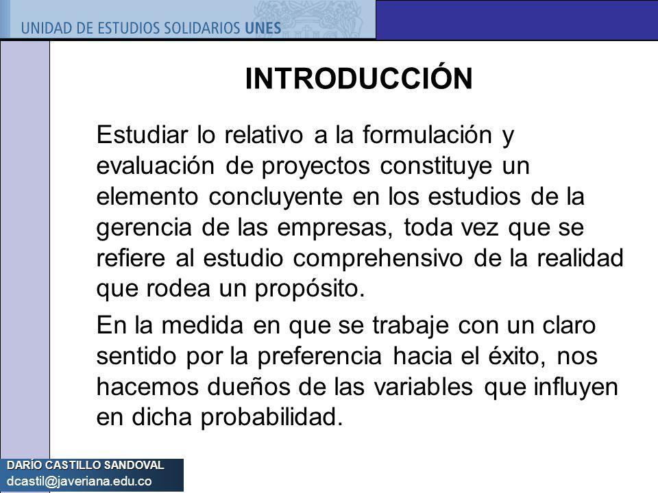 DARÍO CASTILLO SANDOVAL dcastil@javeriana.edu.co INTRODUCCIÓN Estudiar lo relativo a la formulación y evaluación de proyectos constituye un elemento c