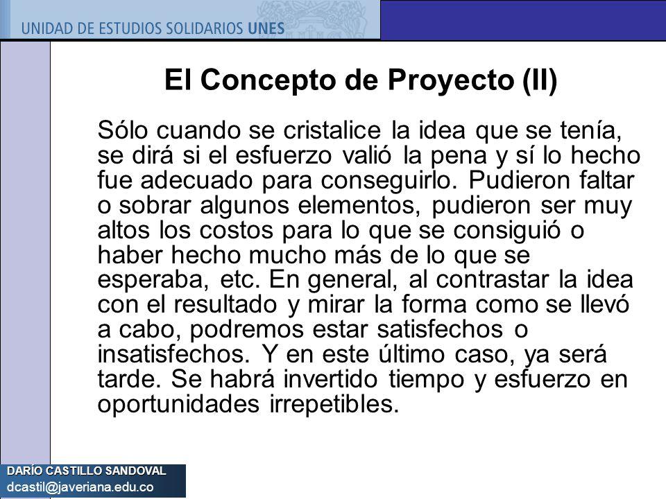 DARÍO CASTILLO SANDOVAL dcastil@javeriana.edu.co El Concepto de Proyecto (II) Sólo cuando se cristalice la idea que se tenía, se dirá si el esfuerzo v