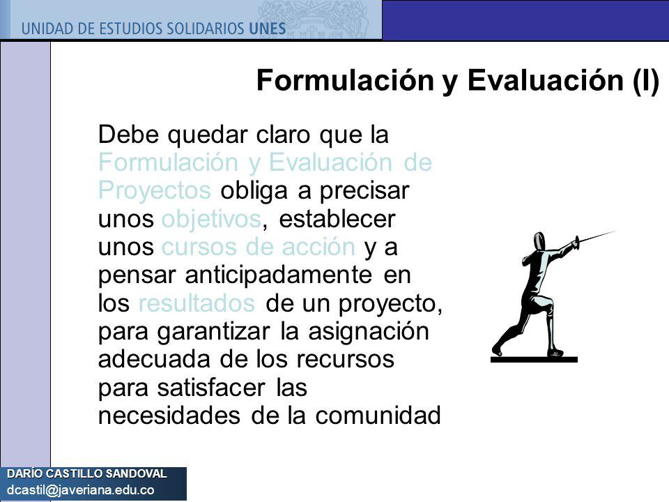 DARÍO CASTILLO SANDOVAL dcastil@javeriana.edu.co Formulación y Evaluación (I) Debe quedar claro que la Formulación y Evaluación de Proyectos obliga a