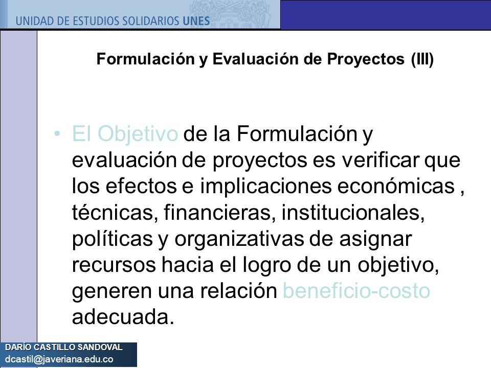 DARÍO CASTILLO SANDOVAL dcastil@javeriana.edu.co Formulación y Evaluación de Proyectos (III) El Objetivo de la Formulación y evaluación de proyectos e