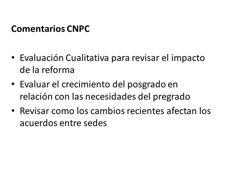 Comentarios CNPC Evaluación Cualitativa para revisar el impacto de la reforma Evaluar el crecimiento del posgrado en relación con las necesidades del pregrado Revisar como los cambios recientes afectan los acuerdos entre sedes