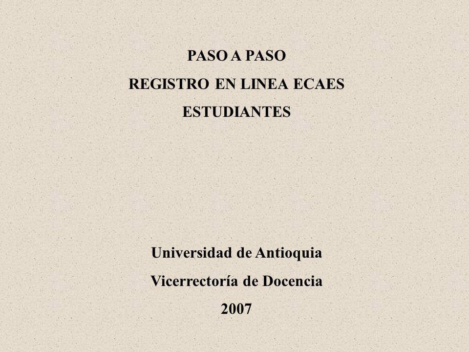 PASO A PASO REGISTRO EN LINEA ECAES ESTUDIANTES Universidad de Antioquia Vicerrectoría de Docencia 2007