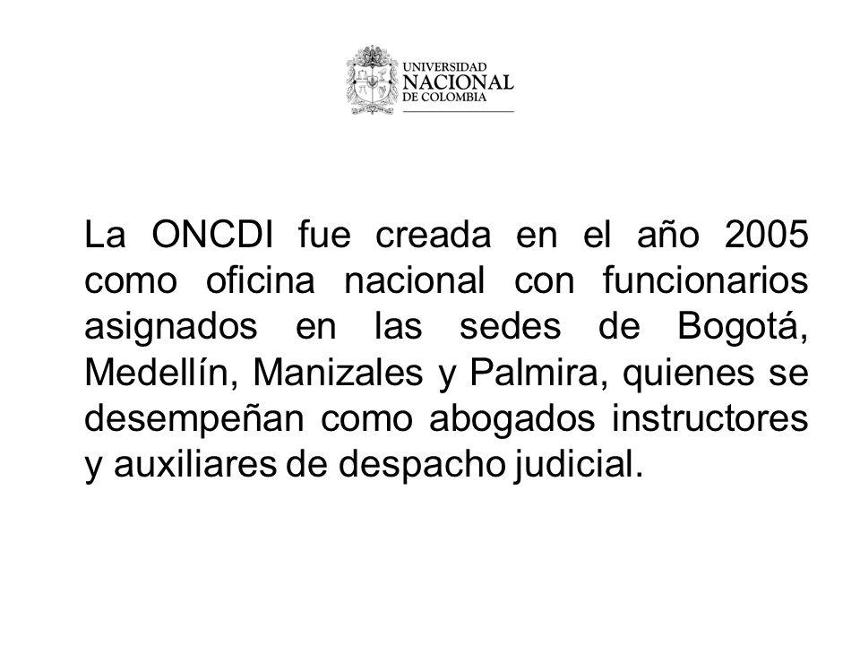 La ONCDI fue creada en el año 2005 como oficina nacional con funcionarios asignados en las sedes de Bogotá, Medellín, Manizales y Palmira, quienes se desempeñan como abogados instructores y auxiliares de despacho judicial.