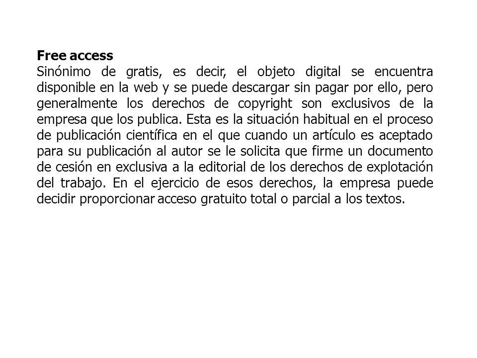 Free access Sinónimo de gratis, es decir, el objeto digital se encuentra disponible en la web y se puede descargar sin pagar por ello, pero generalmente los derechos de copyright son exclusivos de la empresa que los publica.