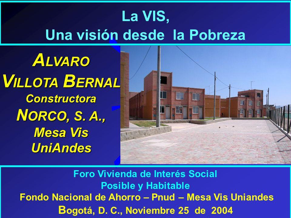 La VIS, Una visión desde la Pobreza Foro Vivienda de Interés Social Posible y Habitable Fondo Nacional de Ahorro – Pnud – Mesa Vis Uniandes B ogotá, D.