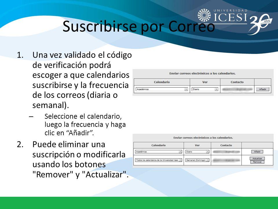 Suscribirse por Correo 1.Una vez validado el código de verificación podrá escoger a que calendarios suscribirse y la frecuencia de los correos (diaria