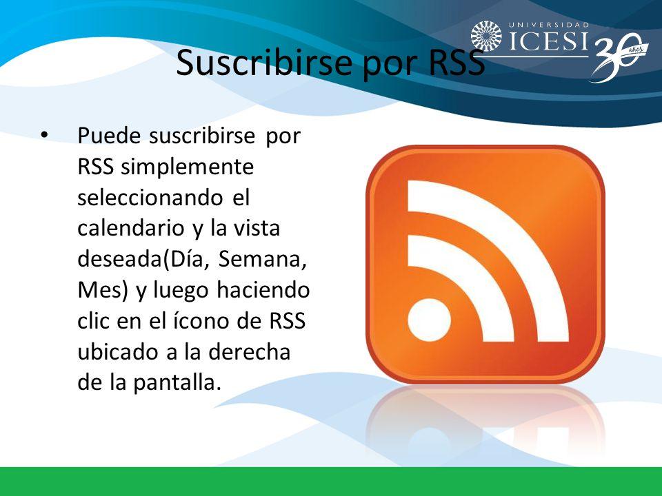 Suscribirse por RSS Puede suscribirse por RSS simplemente seleccionando el calendario y la vista deseada(Día, Semana, Mes) y luego haciendo clic en el