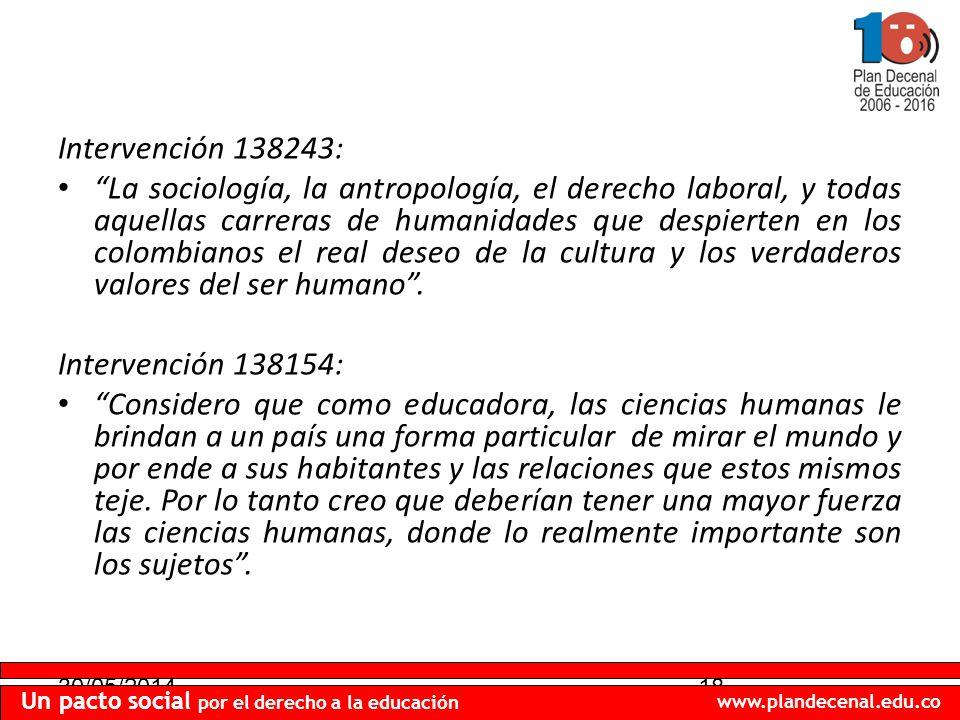 30/05/201418 Un pacto social por el derecho a la educación www.plandecenal.edu.co Intervención 138243: La sociología, la antropología, el derecho laboral, y todas aquellas carreras de humanidades que despierten en los colombianos el real deseo de la cultura y los verdaderos valores del ser humano.