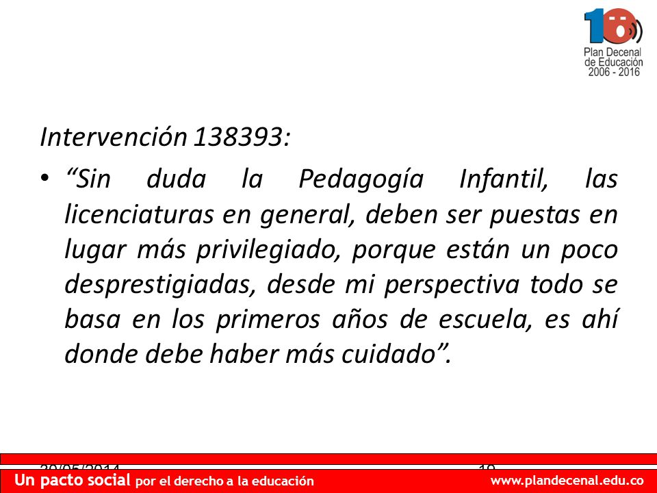 30/05/201419 Un pacto social por el derecho a la educación www.plandecenal.edu.co Intervención 138393: Sin duda la Pedagogía Infantil, las licenciatur