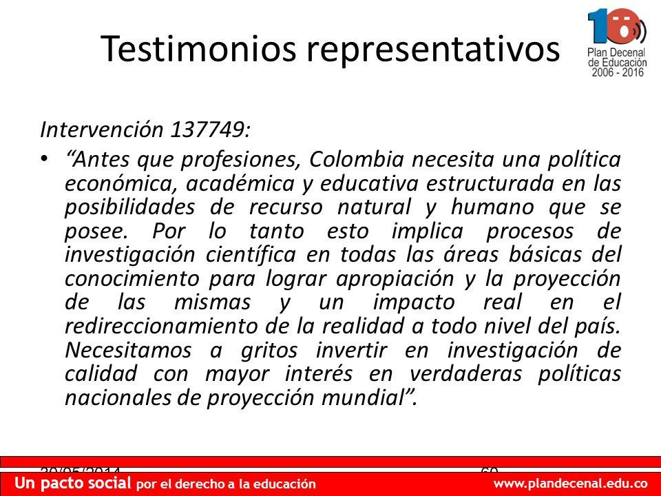 30/05/201460 Un pacto social por el derecho a la educación www.plandecenal.edu.co Testimonios representativos Intervención 137749: Antes que profesiones, Colombia necesita una política económica, académica y educativa estructurada en las posibilidades de recurso natural y humano que se posee.