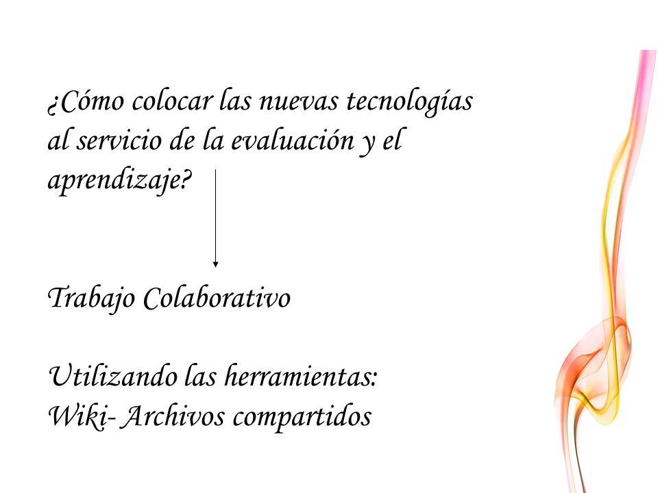 ¿Cómo colocar las nuevas tecnologías al servicio de la evaluación y el aprendizaje? Trabajo Colaborativo Utilizando las herramientas: Wiki- Archivos c