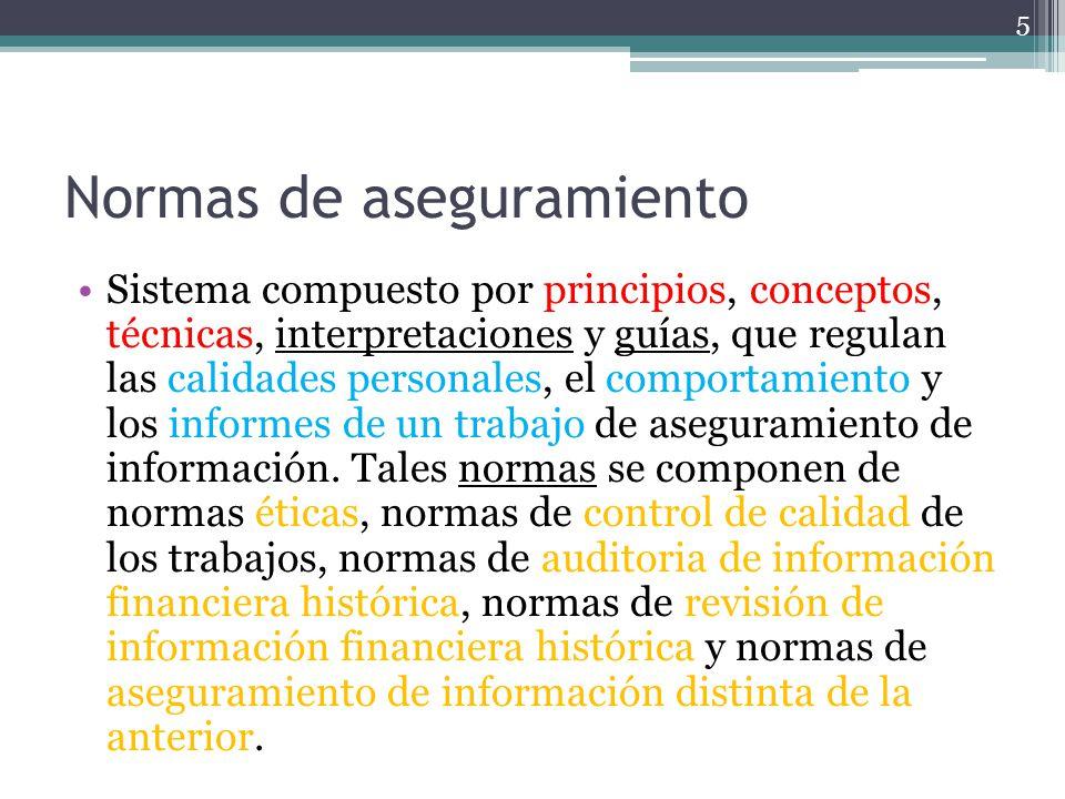 Normas de aseguramiento Sistema compuesto por principios, conceptos, técnicas, interpretaciones y guías, que regulan las calidades personales, el comp