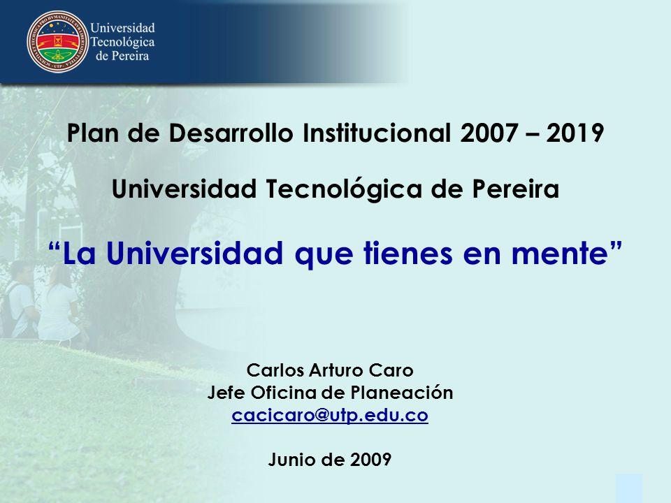 1 Plan de Desarrollo Institucional 2007 – 2019 Universidad Tecnológica de Pereira La Universidad que tienes en mente Carlos Arturo Caro Jefe Oficina d