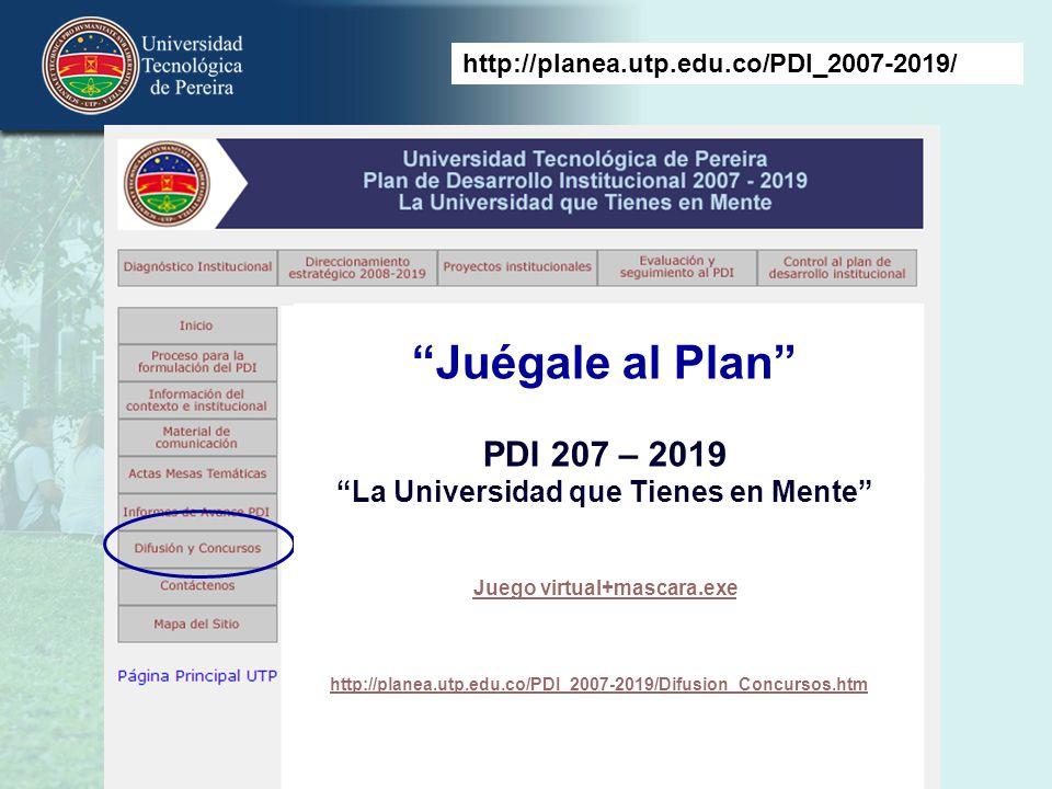Juégale al Plan PDI 207 – 2019 La Universidad que Tienes en Mente Juego virtual+mascara.exe http://planea.utp.edu.co/PDI_2007-2019/ http://planea.utp.