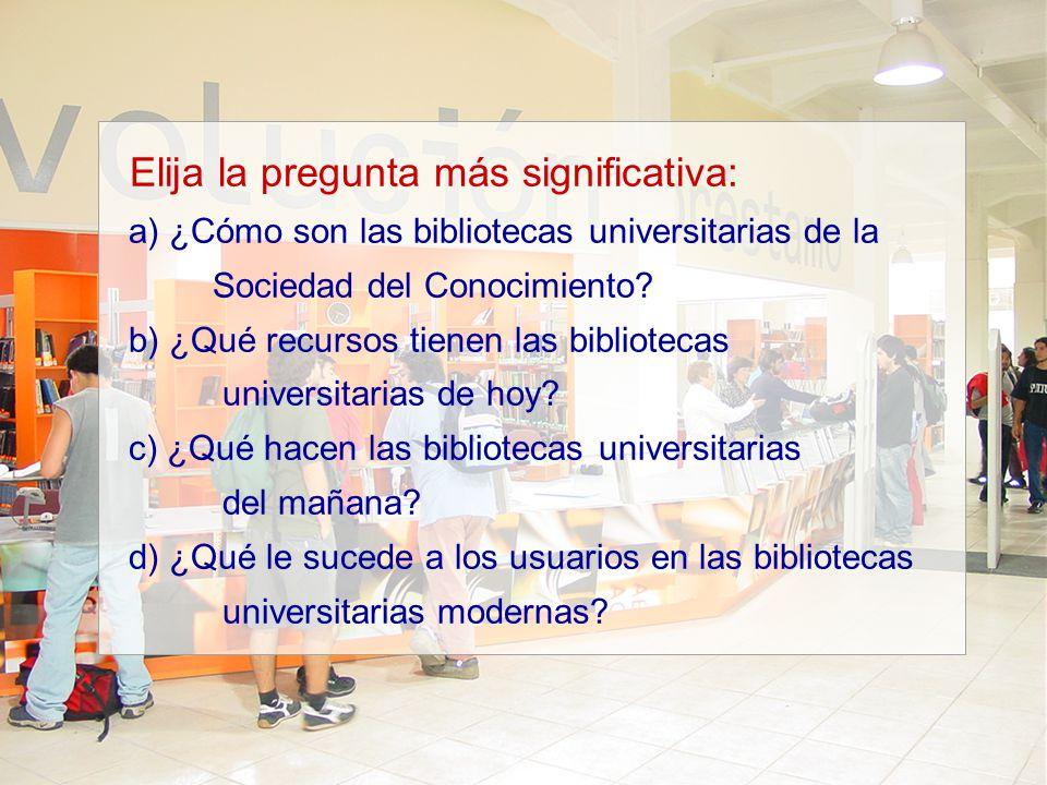 Elija la pregunta más significativa: a) ¿Cómo son las bibliotecas universitarias de la Sociedad del Conocimiento? b) ¿Qué recursos tienen las bibliote