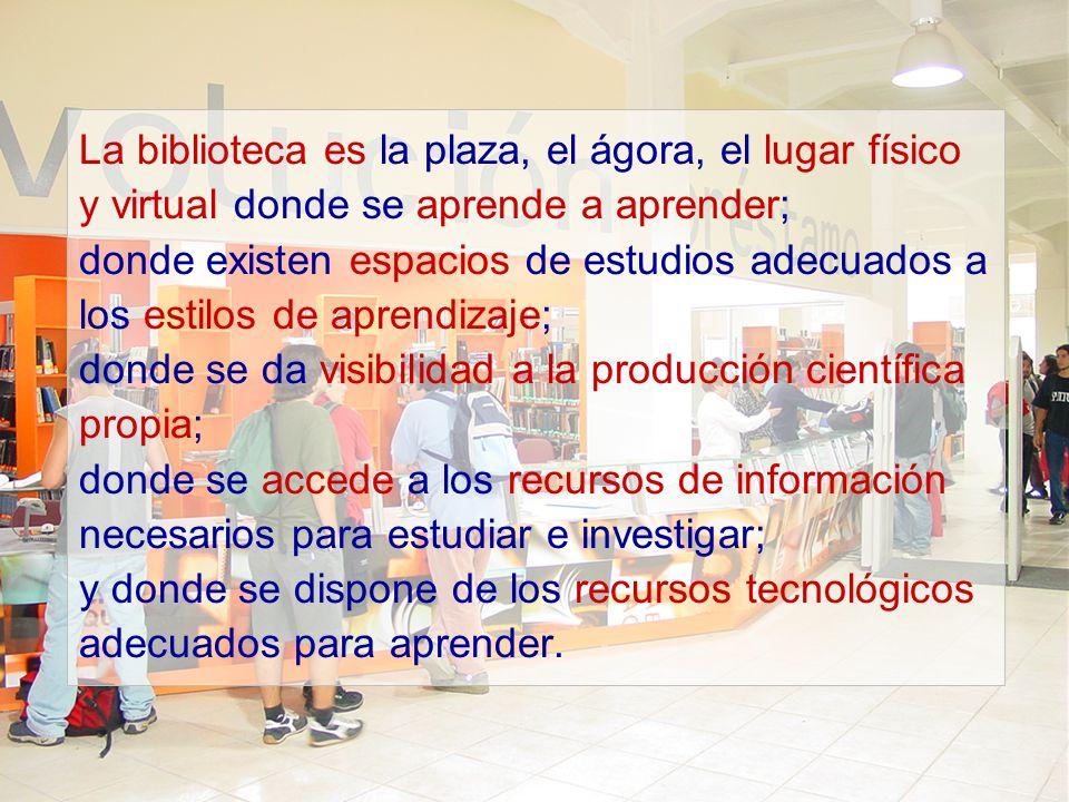 La biblioteca es la plaza, el ágora, el lugar físico y virtual donde se aprende a aprender; donde existen espacios de estudios adecuados a los estilos
