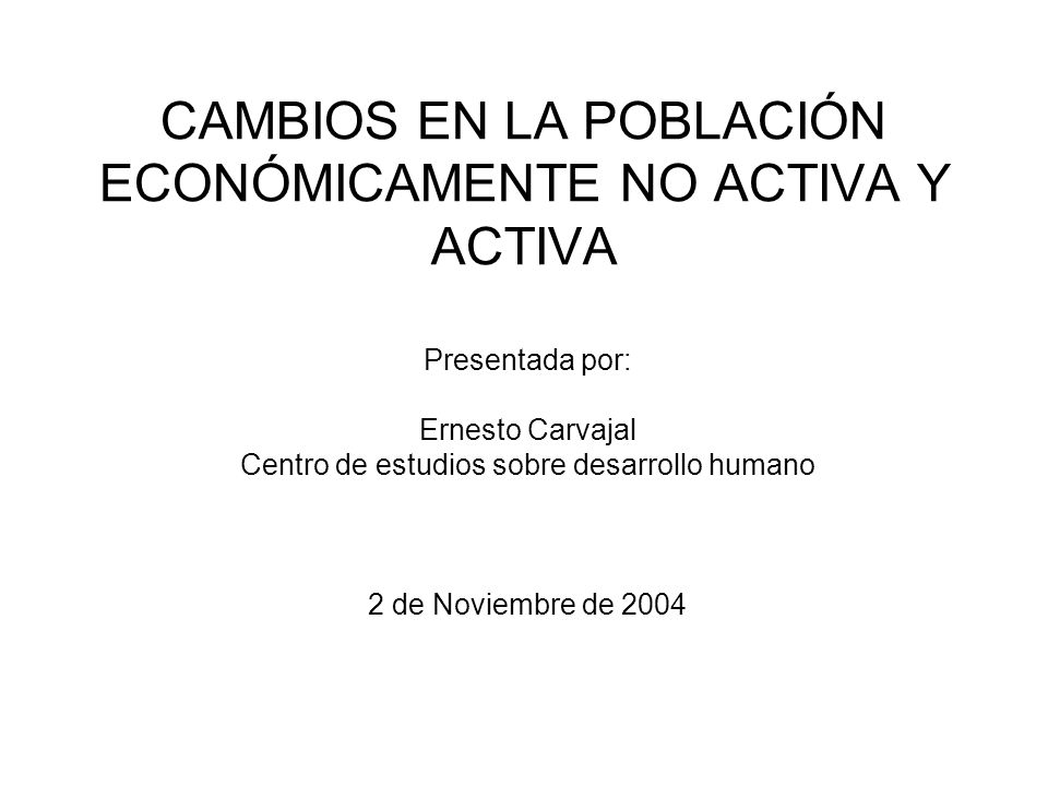 CAMBIOS EN LA POBLACIÓN ECONÓMICAMENTE NO ACTIVA Y ACTIVA Presentada por: Ernesto Carvajal Centro de estudios sobre desarrollo humano 2 de Noviembre d