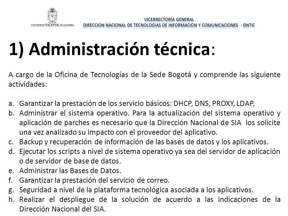 1) Administración técnica: A cargo de la Oficina de Tecnologías de la Sede Bogotá y comprende las siguiente actividades: a.Garantizar la prestación de los servicio básicos: DHCP, DNS, PROXY, LDAP, b.Administrar el sistema operativo.