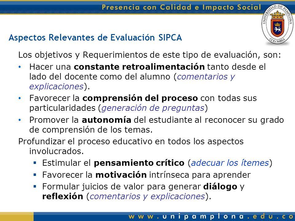 Aspectos Relevantes de Evaluación SIPCA Los objetivos y Requerimientos de este tipo de evaluación, son: Hacer una constante retroalimentación tanto desde el lado del docente como del alumno (comentarios y explicaciones).