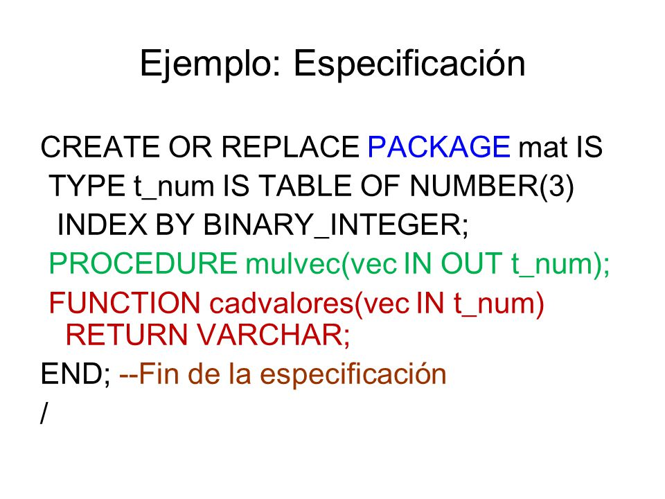 Ejemplo: Especificación CREATE OR REPLACE PACKAGE mat IS TYPE t_num IS TABLE OF NUMBER(3) INDEX BY BINARY_INTEGER; PROCEDURE mulvec(vec IN OUT t_num);