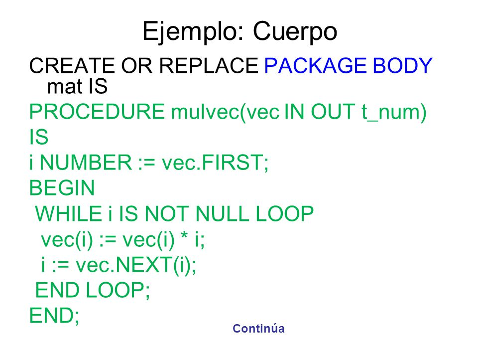 Ejemplo: Cuerpo CREATE OR REPLACE PACKAGE BODY mat IS PROCEDURE mulvec(vec IN OUT t_num) IS i NUMBER := vec.FIRST; BEGIN WHILE i IS NOT NULL LOOP vec(