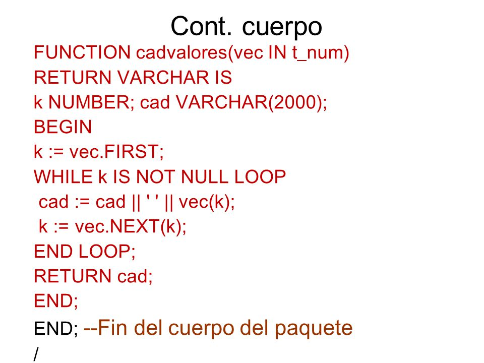 Cont. cuerpo FUNCTION cadvalores(vec IN t_num) RETURN VARCHAR IS k NUMBER; cad VARCHAR(2000); BEGIN k := vec.FIRST; WHILE k IS NOT NULL LOOP cad := ca