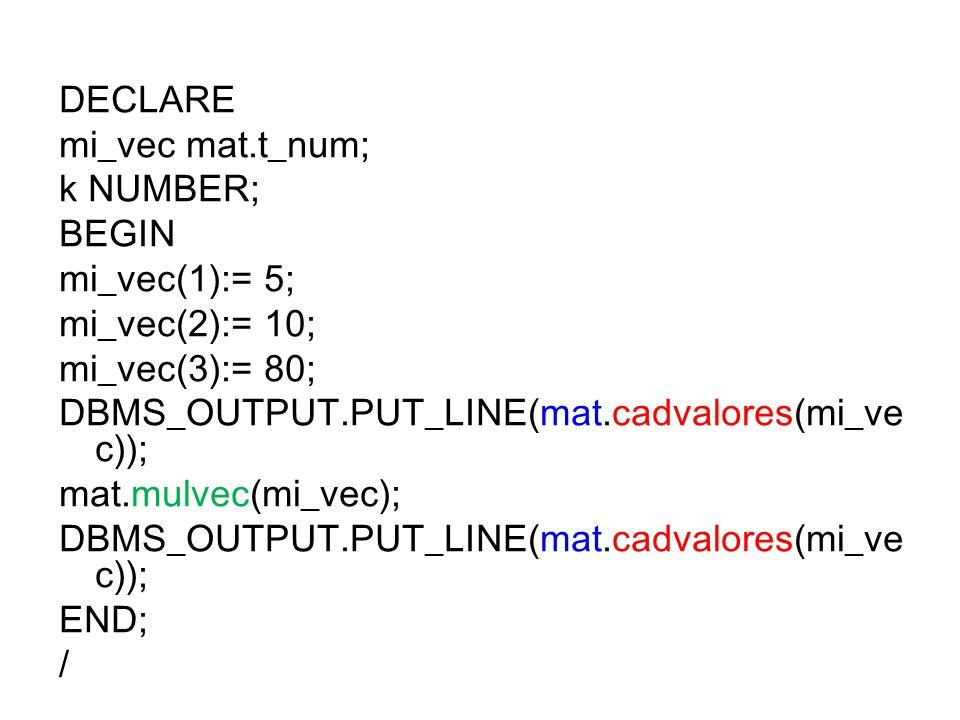 DECLARE mi_vec mat.t_num; k NUMBER; BEGIN mi_vec(1):= 5; mi_vec(2):= 10; mi_vec(3):= 80; DBMS_OUTPUT.PUT_LINE(mat.cadvalores(mi_ve c)); mat.mulvec(mi_vec); DBMS_OUTPUT.PUT_LINE(mat.cadvalores(mi_ve c)); END; /