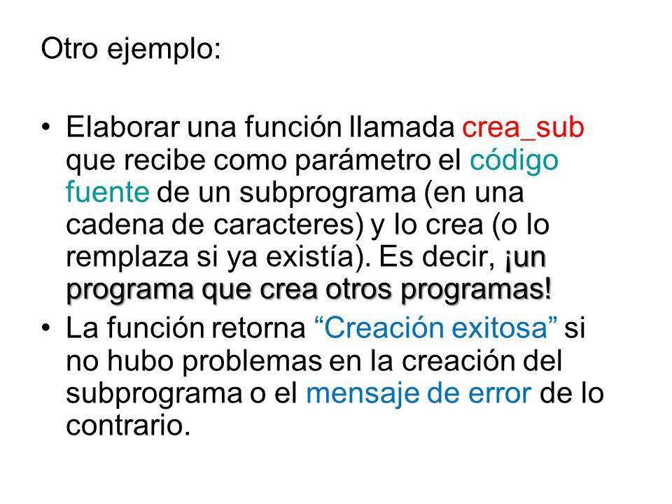 Otro ejemplo: ¡un programa que crea otros programas!Elaborar una función llamada crea_sub que recibe como parámetro el código fuente de un subprograma (en una cadena de caracteres) y lo crea (o lo remplaza si ya existía).