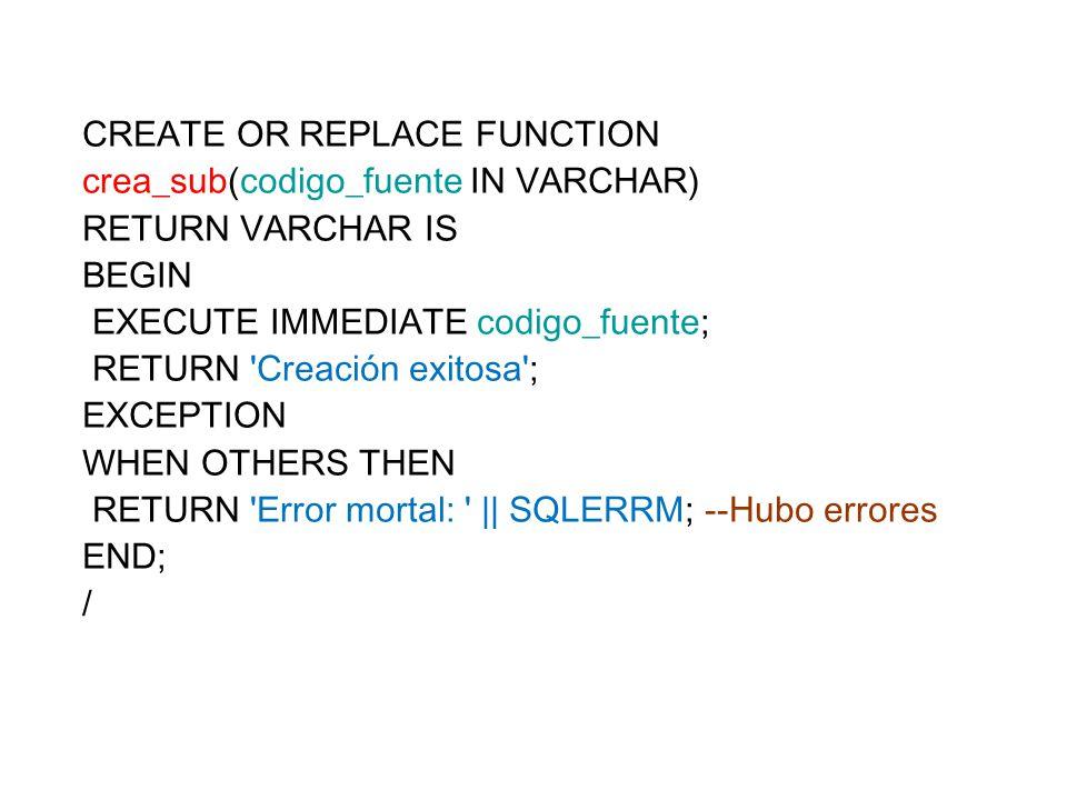 Ejemplo de invocación: BEGIN DBMS_OUTPUT.PUT_LINE(crea_sub( CREATE OR REPLACE FUNCTION hoy RETURN DATE IS BEGIN RETURN SYSDATE; END; )); END; / El código en verde sería el que el usuario ingresaría a través de una interfaz en un campo de texto.